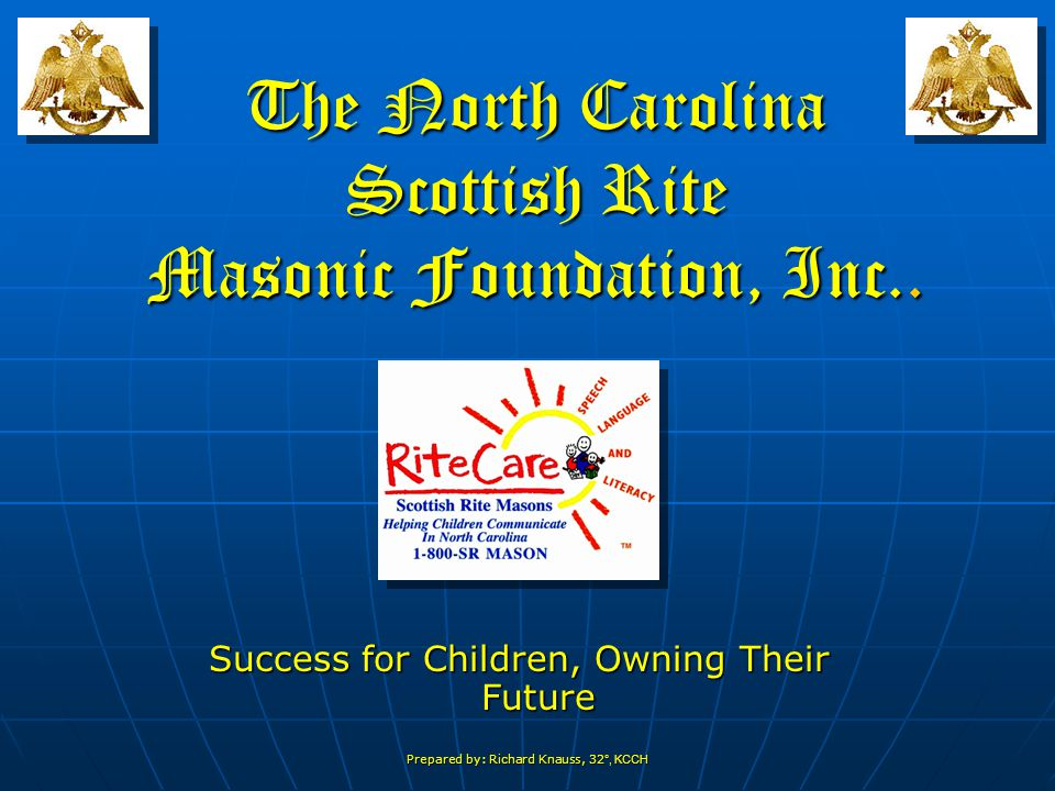 Prepared by: Richard Knauss, 32 °, KCCH The North Carolina Scottish Rite Masonic Foundation, Inc..