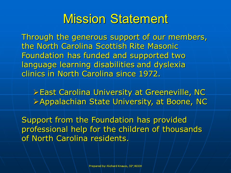 Prepared by: Richard Knauss, 32 °, KCCH Mission Statement Through the generous support of our members, the North Carolina Scottish Rite Masonic Foundation has funded and supported two language learning disabilities and dyslexia clinics in North Carolina since 1972.