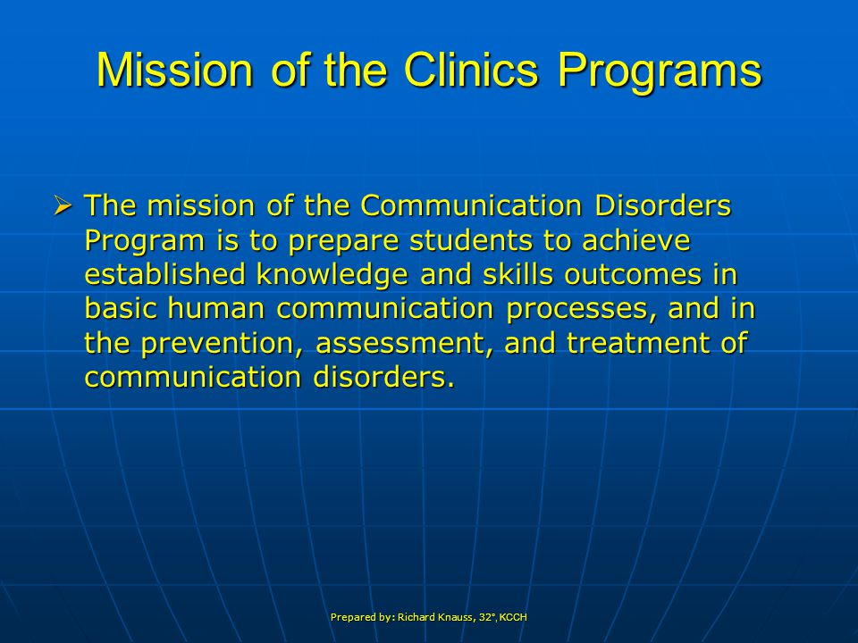 Prepared by: Richard Knauss, 32 °, KCCH Mission of the Clinics Programs  The mission of the Communication Disorders Program is to prepare students to achieve established knowledge and skills outcomes in basic human communication processes, and in the prevention, assessment, and treatment of communication disorders.