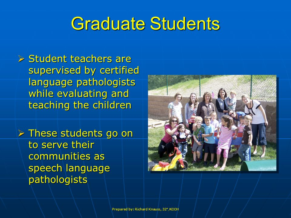 Prepared by: Richard Knauss, 32 °, KCCH Graduate Students  Student teachers are supervised by certified language pathologists while evaluating and teaching the children  These students go on to serve their communities as speech language pathologists