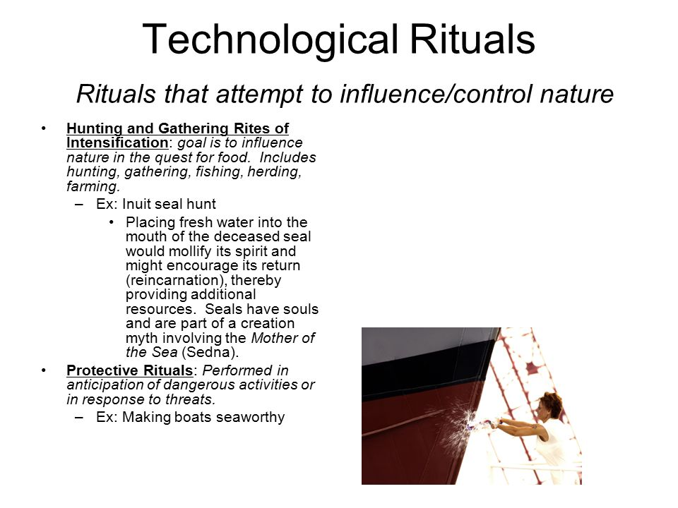 Technological Rituals Rituals that attempt to influence/control nature Hunting and Gathering Rites of Intensification: goal is to influence nature in the quest for food.