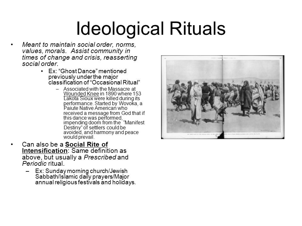 Ideological Rituals Meant to maintain social order, norms, values, morals.