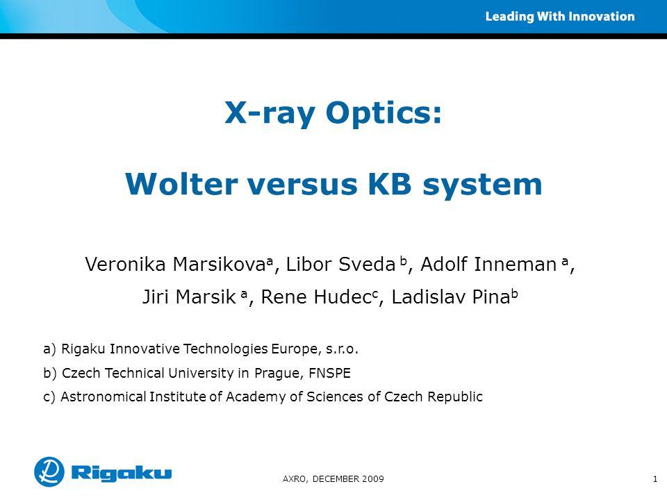 AXRO, DECEMBER 20091 X-ray Optics: Wolter versus KB system Veronika Marsikova a, Libor Sveda b, Adolf Inneman a, Jiri Marsik a, Rene Hudec c, Ladislav Pina b a) Rigaku Innovative Technologies Europe, s.r.o.
