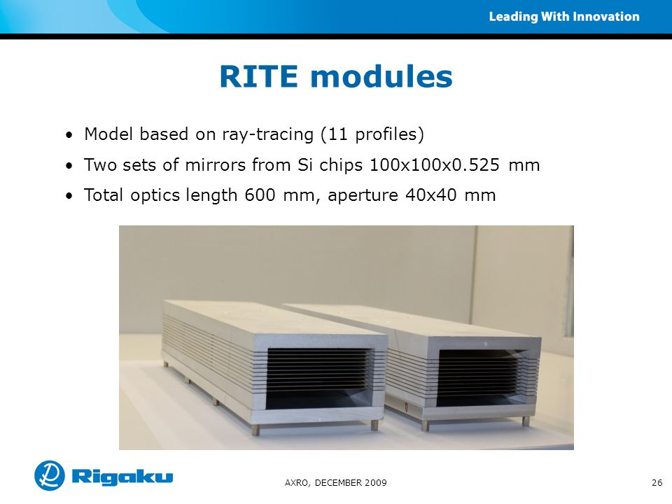 AXRO, DECEMBER 200926 RITE modules Model based on ray-tracing (11 profiles)  Two sets of mirrors from Si chips 100x100x0.525 mm Total optics length 600 mm, aperture 40x40 mm