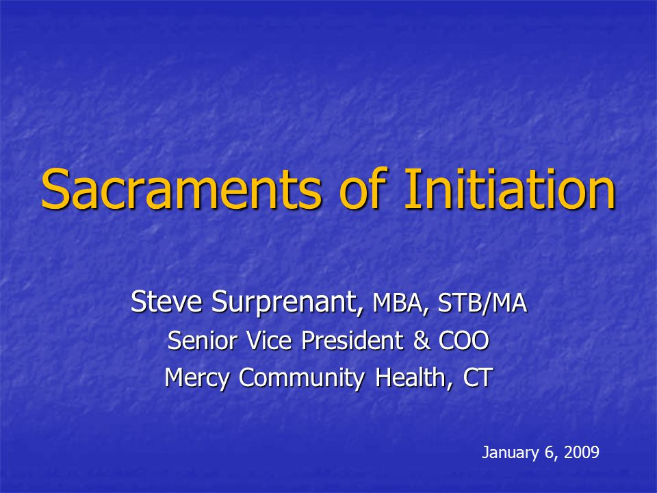 Sacraments of Initiation Steve Surprenant, MBA, STB/MA Senior Vice President & COO Mercy Community Health, CT January 6, 2009