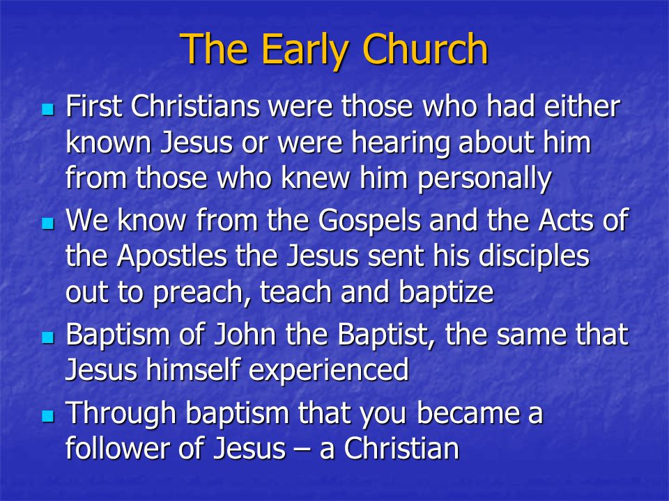 The Early Church First Christians were those who had either known Jesus or were hearing about him from those who knew him personally First Christians were those who had either known Jesus or were hearing about him from those who knew him personally We know from the Gospels and the Acts of the Apostles the Jesus sent his disciples out to preach, teach and baptize We know from the Gospels and the Acts of the Apostles the Jesus sent his disciples out to preach, teach and baptize Baptism of John the Baptist, the same that Jesus himself experienced Baptism of John the Baptist, the same that Jesus himself experienced Through baptism that you became a follower of Jesus – a Christian Through baptism that you became a follower of Jesus – a Christian