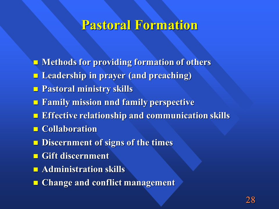  Pastoral Formation Methods for providing formation of others Methods for providing formation of others Leadership in prayer (and preaching) Leadership in prayer (and preaching) Pastoral ministry skills Pastoral ministry skills Family mission nnd family perspective Family mission nnd family perspective Effective relationship and communication skills Effective relationship and communication skills Collaboration Collaboration Discernment of signs of the times Discernment of signs of the times Gift discernment Gift discernment Administration skills Administration skills Change and conflict management Change and conflict management