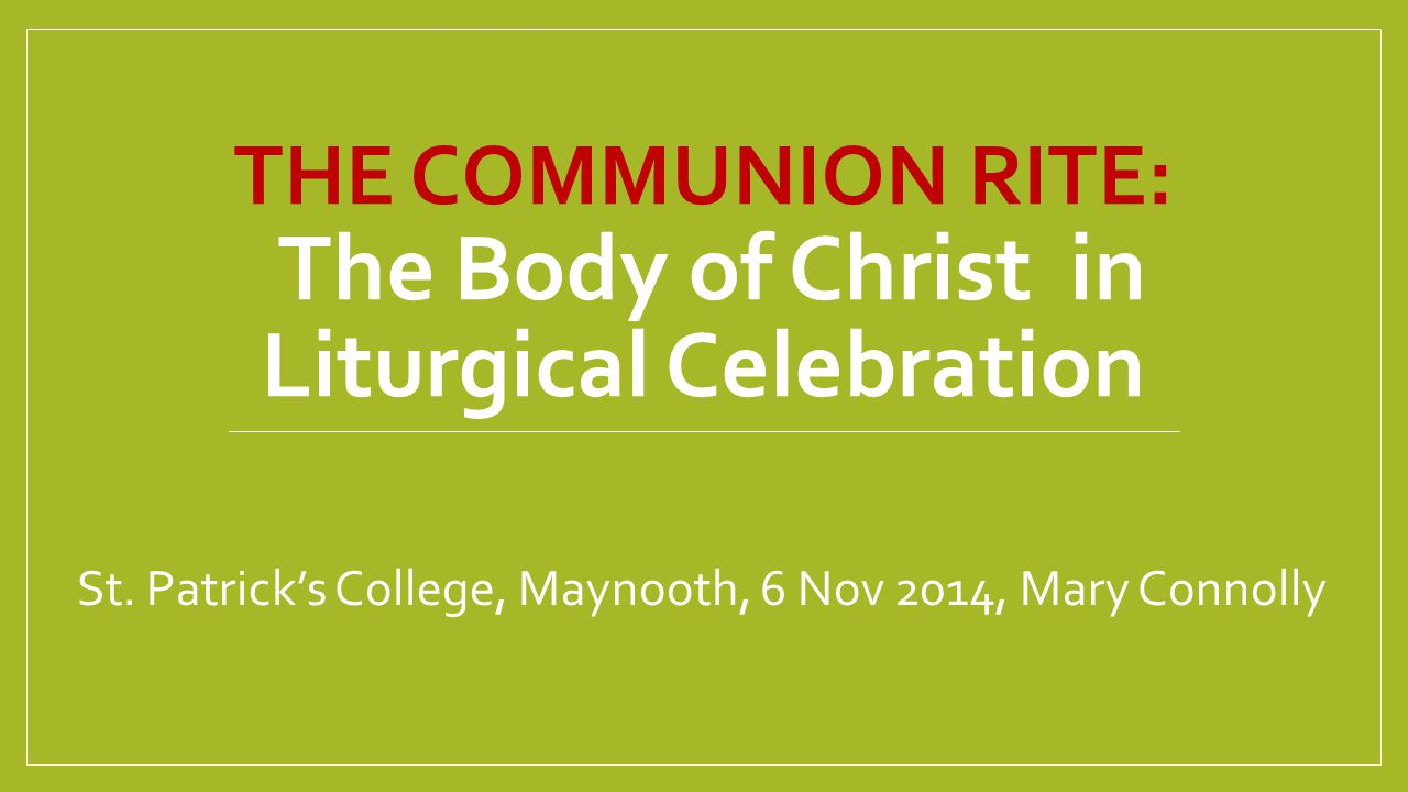 THE COMMUNION RITE: The Body of Christ in Liturgical Celebration St. Patrick's College, Maynooth, 6 Nov 2014, Mary Connolly