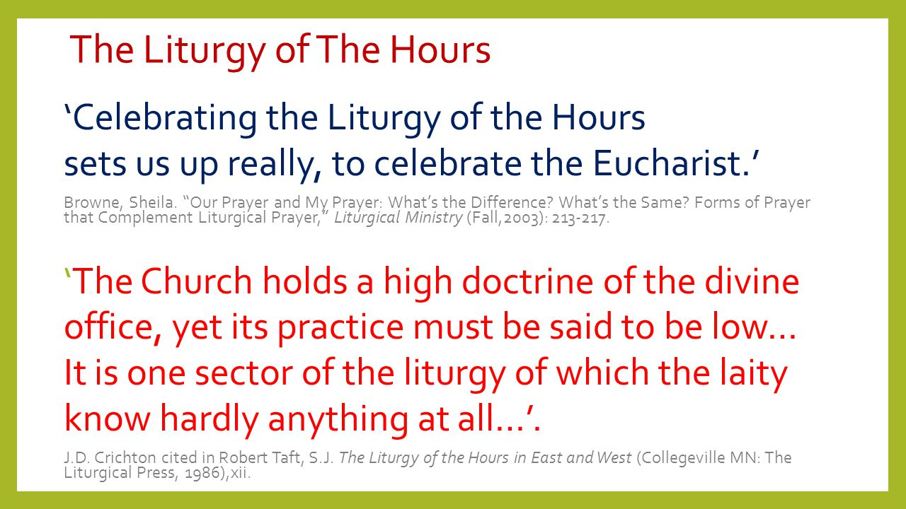 "The Liturgy of The Hours 'Celebrating the Liturgy of the Hours sets us up really, to celebrate the Eucharist.' Browne, Sheila. ""Our Prayer and My Pray"