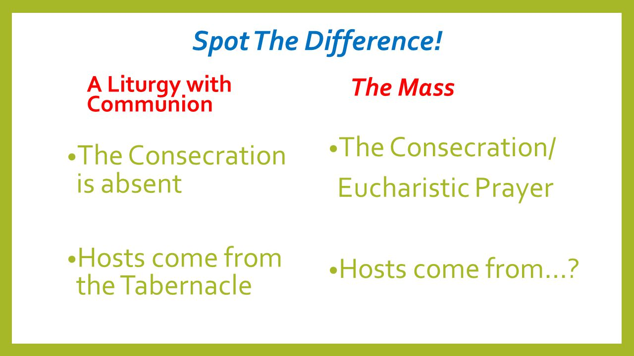 Spot The Difference! A Liturgy with Communion The Consecration is absent Hosts come from the Tabernacle The Mass The Consecration/ Eucharistic Prayer
