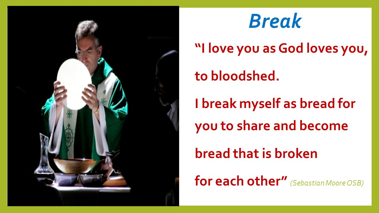 "Break ""I love you as God loves you, to bloodshed. I break myself as bread for you to share and become bread that is broken for each other"" (Sebastian"