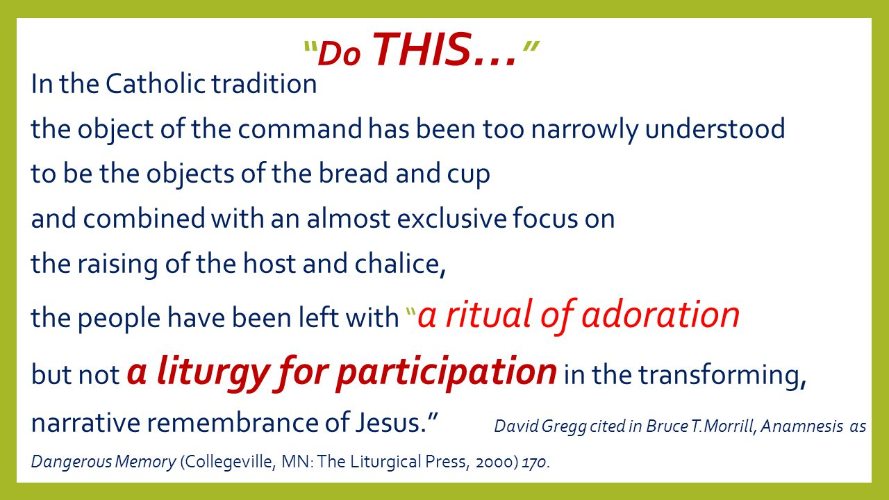 """Do THIS… "" In the Catholic tradition the object of the command has been too narrowly understood to be the objects of the bread and cup and combined w"