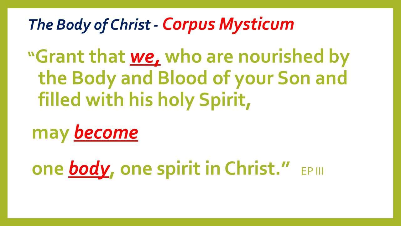 "The Body of Christ - Corpus Mysticum "" Grant that we, who are nourished by the Body and Blood of your Son and filled with his holy Spirit, may become"