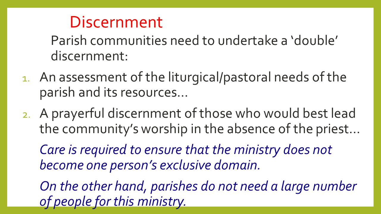 Discernment Parish communities need to undertake a 'double' discernment: 1. An assessment of the liturgical/pastoral needs of the parish and its resou