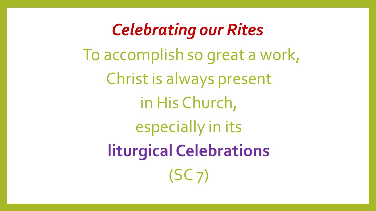 Celebrating our Rites To accomplish so great a work, Christ is always present in His Church, especially in its liturgical Celebrations (SC 7)