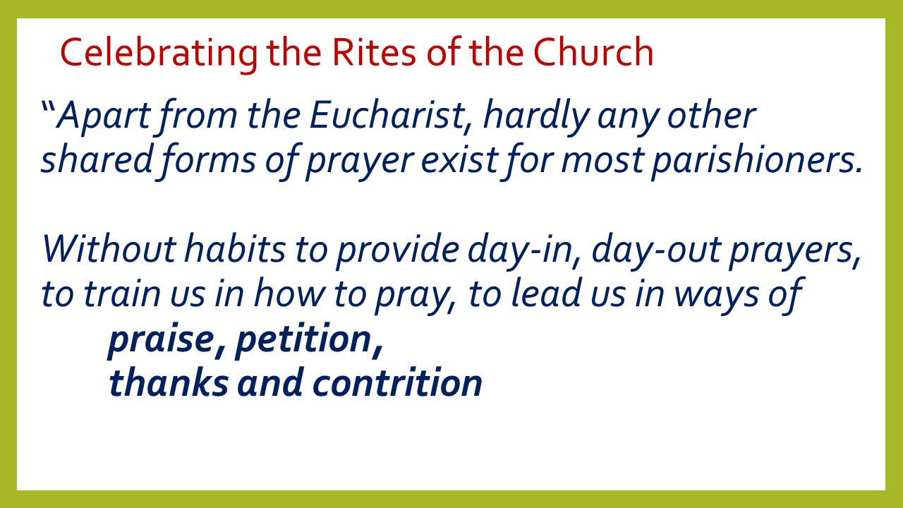 "Celebrating the Rites of the Church ""Apart from the Eucharist, hardly any other shared forms of prayer exist for most parishioners. Without habits to"