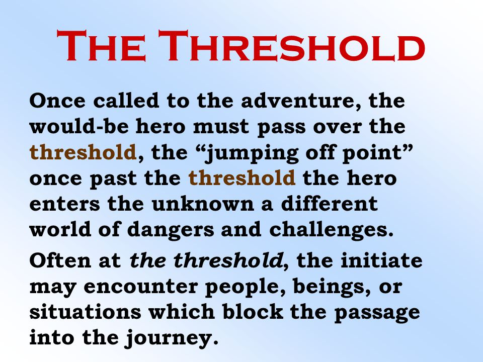 """The Threshold Once called to the adventure, the would-be hero must pass over the threshold, the """"jumping off point"""" once past the threshold the hero e"""