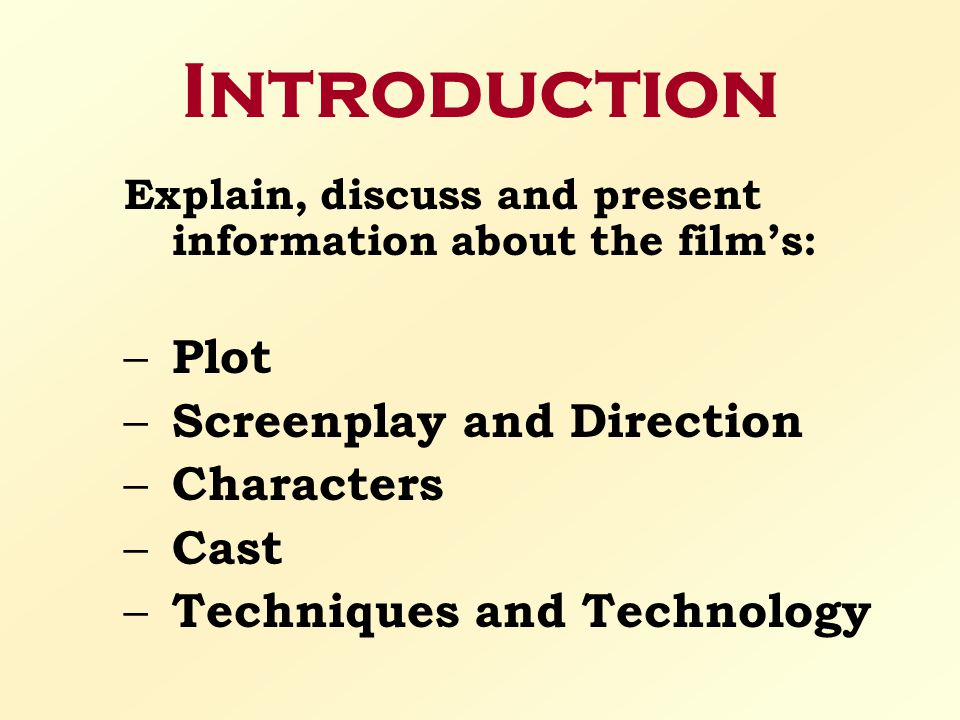 Introduction Explain, discuss and present information about the film's: – Plot – Screenplay and Direction – Characters – Cast – Techniques and Technol