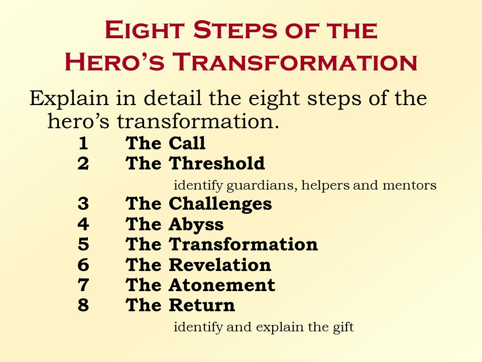 Eight Steps of the Hero's Transformation Explain in detail the eight steps of the hero's transformation. 1The Call 2The Threshold identify guardians,