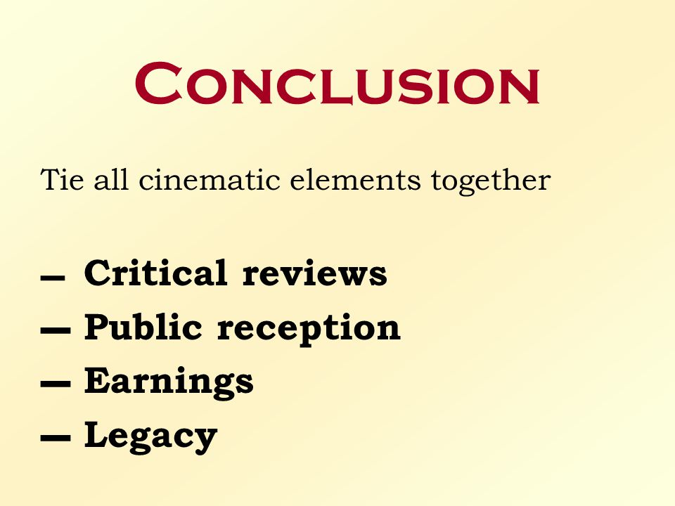 Conclusion Tie all cinematic elements together – Critical reviews – Public reception – Earnings – Legacy