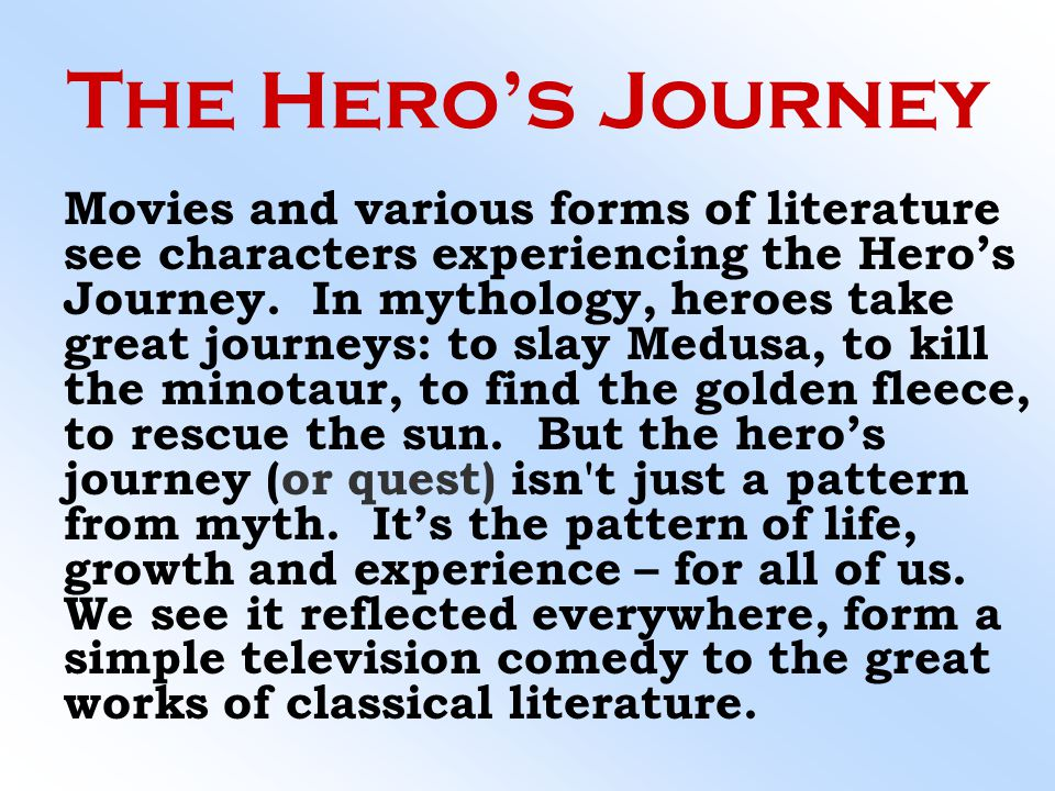 The Hero's Journey Movies and various forms of literature see characters experiencing the Hero's Journey. In mythology, heroes take great journeys: to