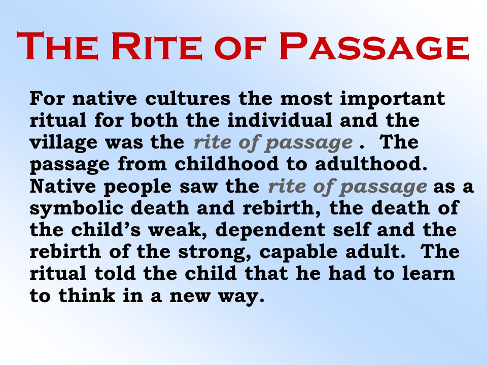The Rite of Passage For native cultures the most important ritual for both the individual and the village was the rite of passage. The passage from ch