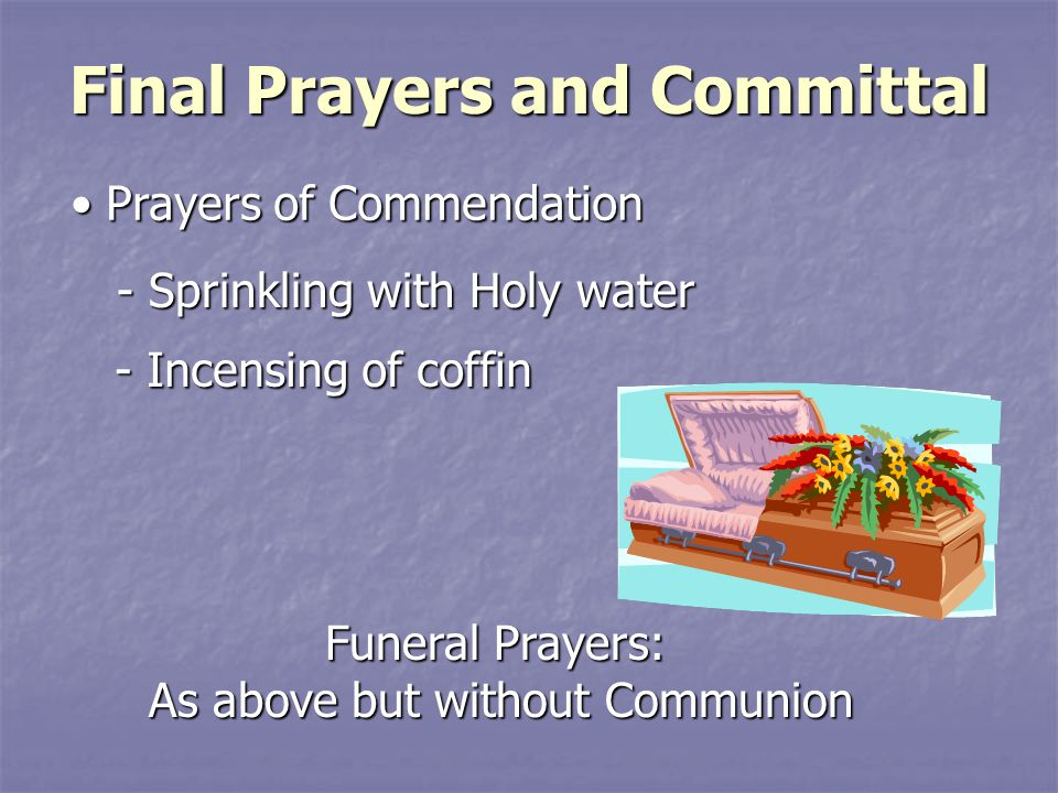 Final Prayers and Committal Prayers of Commendation Prayers of Commendation - Sprinkling with Holy water - Incensing of coffin Funeral Prayers: Funeral Prayers: As above but without Communion As above but without Communion