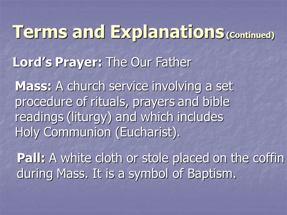 Terms and Explanations (Continued) Lord's Prayer: The Our Father Mass: A church service involving a set procedure of rituals, prayers and bible readings (liturgy) and which includes Holy Communion (Eucharist).