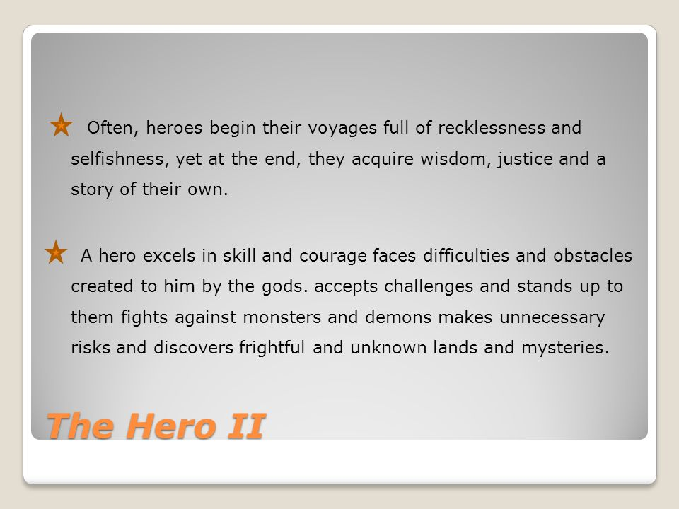 The Hero II Often, heroes begin their voyages full of recklessness and selfishness, yet at the end, they acquire wisdom, justice and a story of their