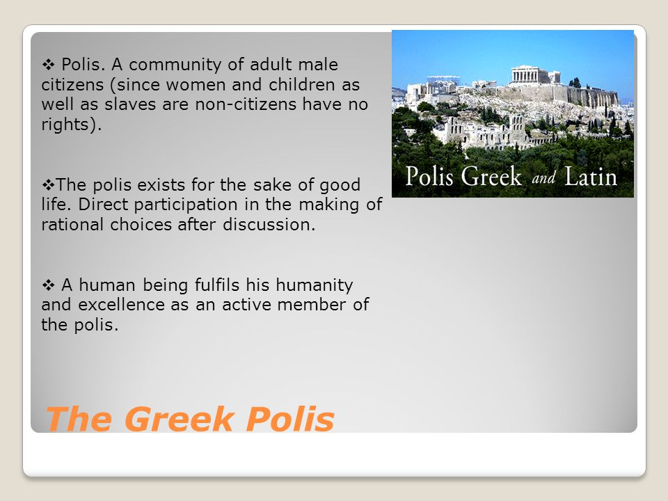 The Greek Polis  Polis. A community of adult male citizens (since women and children as well as slaves are non-citizens have no rights).  The polis