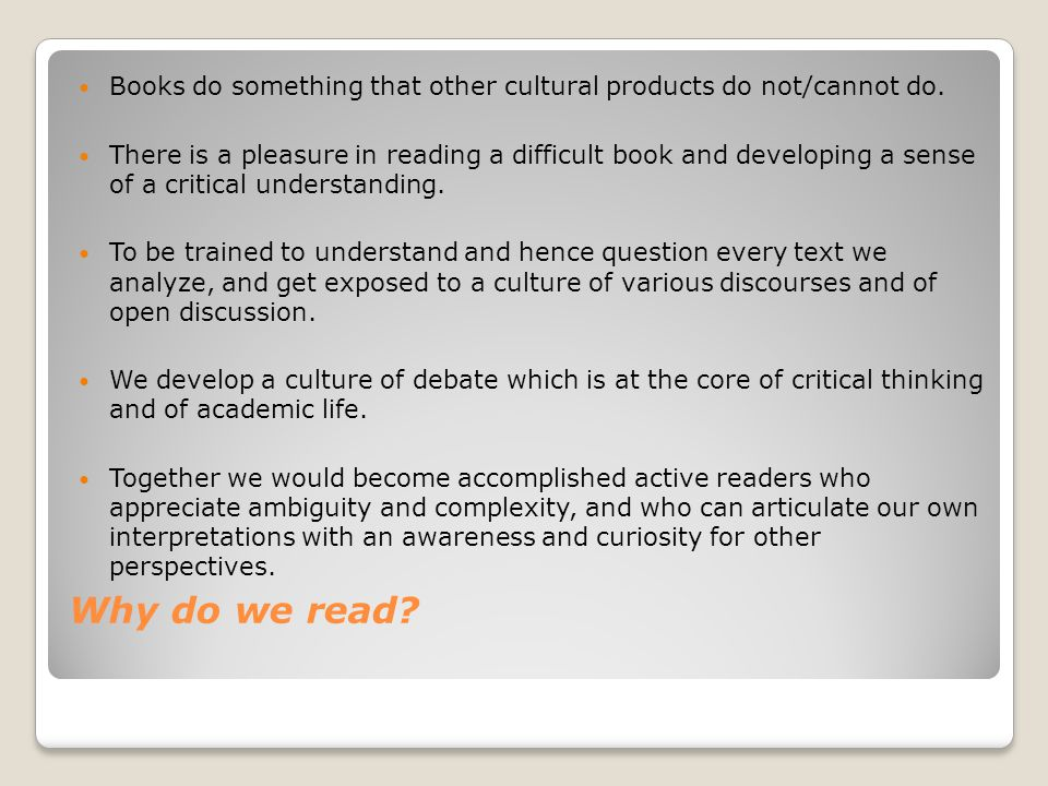 Why do we read? Books do something that other cultural products do not/cannot do. There is a pleasure in reading a difficult book and developing a sen