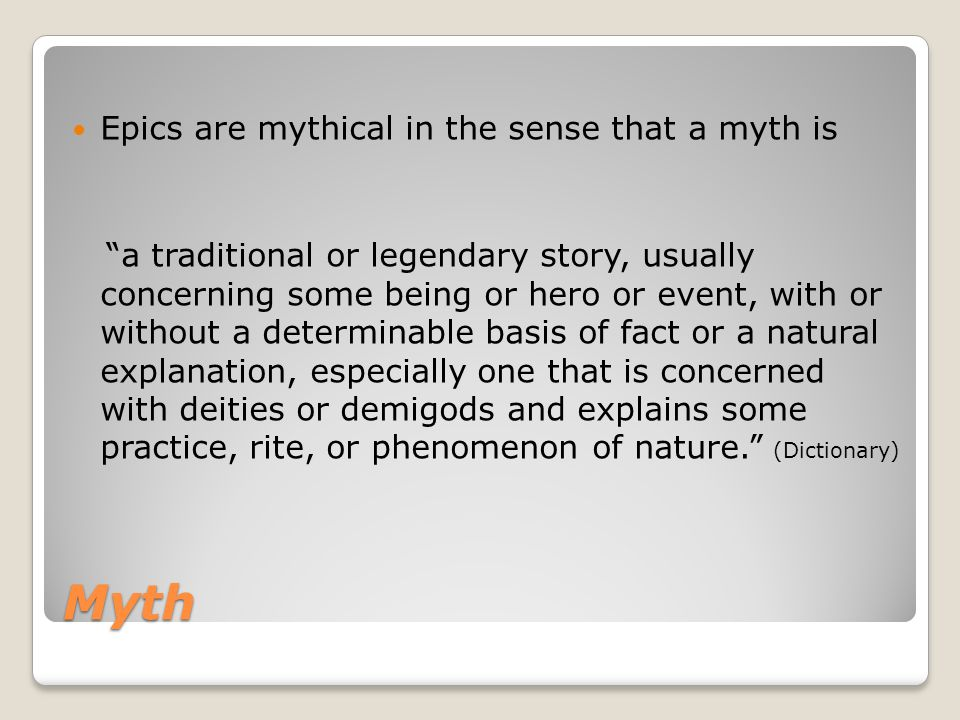 "Myth Epics are mythical in the sense that a myth is ""a traditional or legendary story, usually concerning some being or hero or event, with or without"
