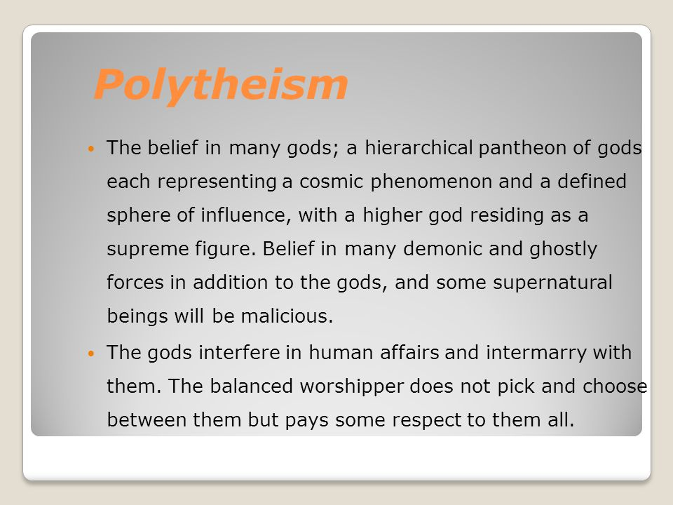 Polytheism The belief in many gods; a hierarchical pantheon of gods each representing a cosmic phenomenon and a defined sphere of influence, with a hi