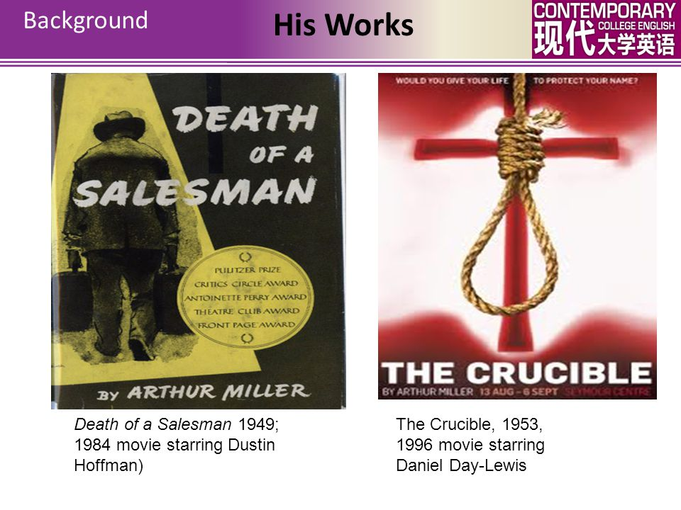 Background Death of a Salesman 1949; 1984 movie starring Dustin Hoffman) The Crucible, 1953, 1996 movie starring Daniel Day-Lewis His Works