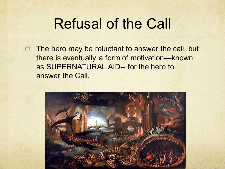 Refusal of the Call The hero may be reluctant to answer the call, but there is eventually a form of motivation—known as SUPERNATURAL AID-- for the hero to answer the Call.