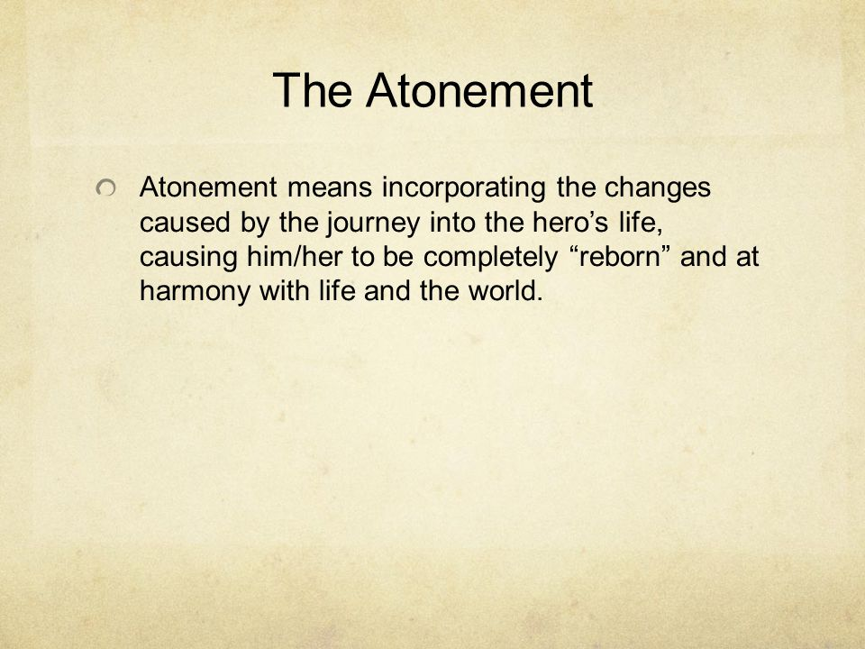 The Atonement Atonement means incorporating the changes caused by the journey into the hero's life, causing him/her to be completely reborn and at harmony with life and the world.