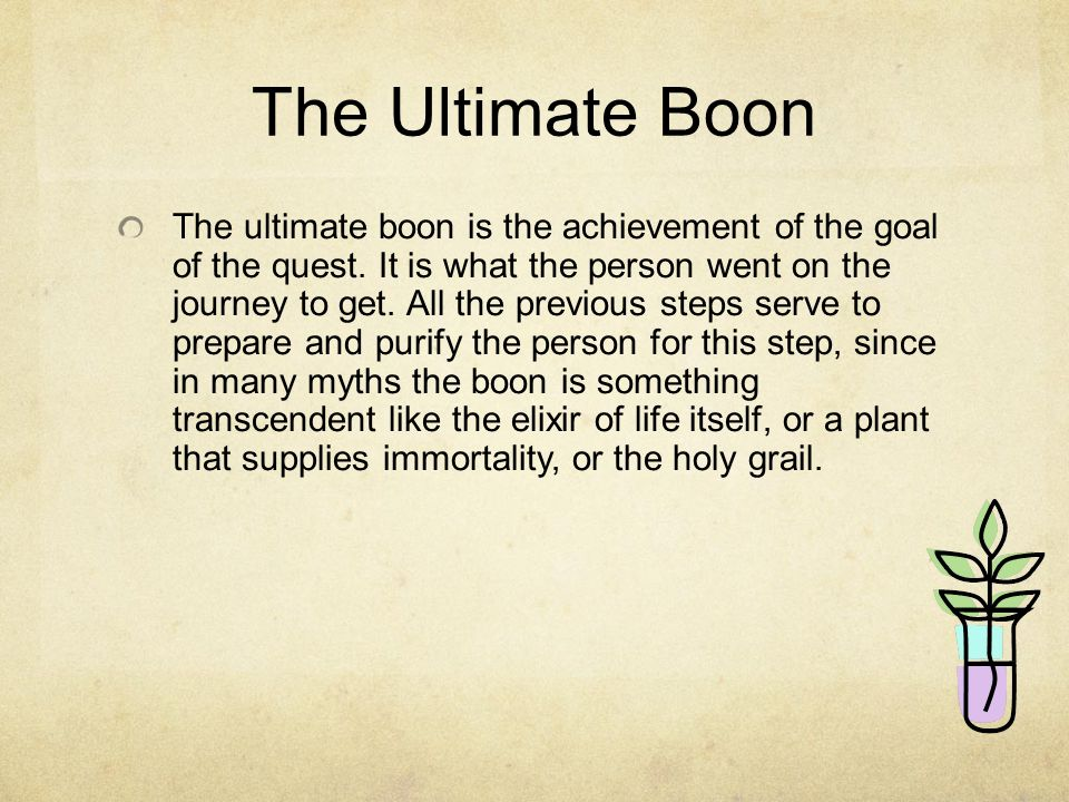 The Ultimate Boon The ultimate boon is the achievement of the goal of the quest.