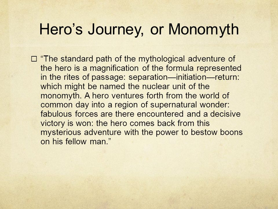 Hero's Journey, or Monomyth  The standard path of the mythological adventure of the hero is a magnification of the formula represented in the rites of passage: separation—initiation—return: which might be named the nuclear unit of the monomyth.