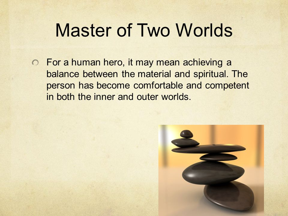 Master of Two Worlds For a human hero, it may mean achieving a balance between the material and spiritual.