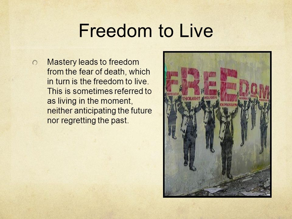 Freedom to Live Mastery leads to freedom from the fear of death, which in turn is the freedom to live.