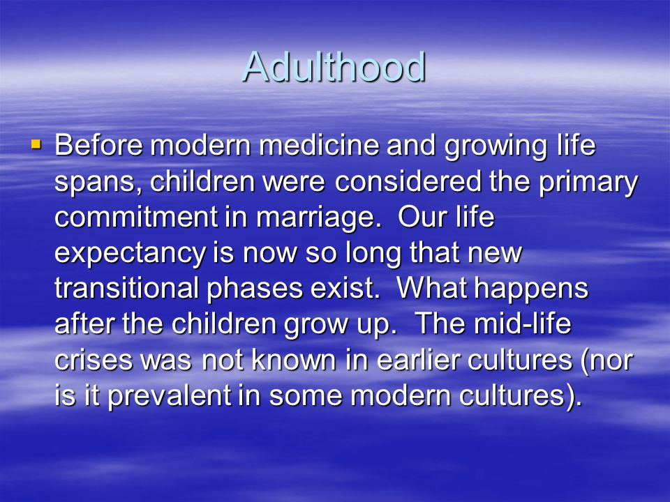 Adulthood  Before modern medicine and growing life spans, children were considered the primary commitment in marriage.