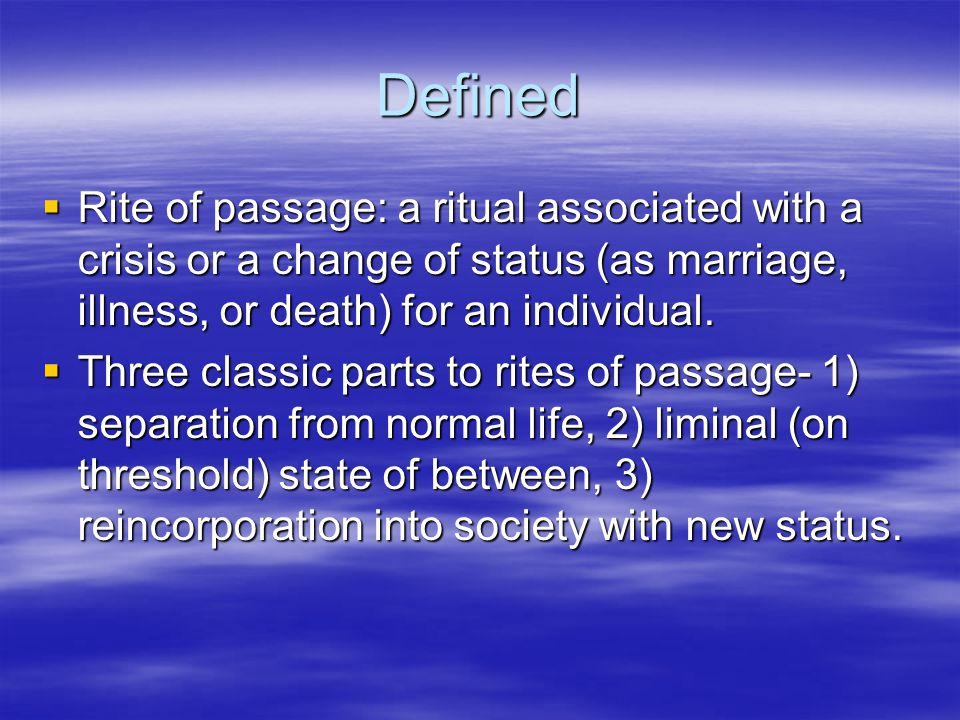 Defined  Rite of passage: a ritual associated with a crisis or a change of status (as marriage, illness, or death) for an individual.