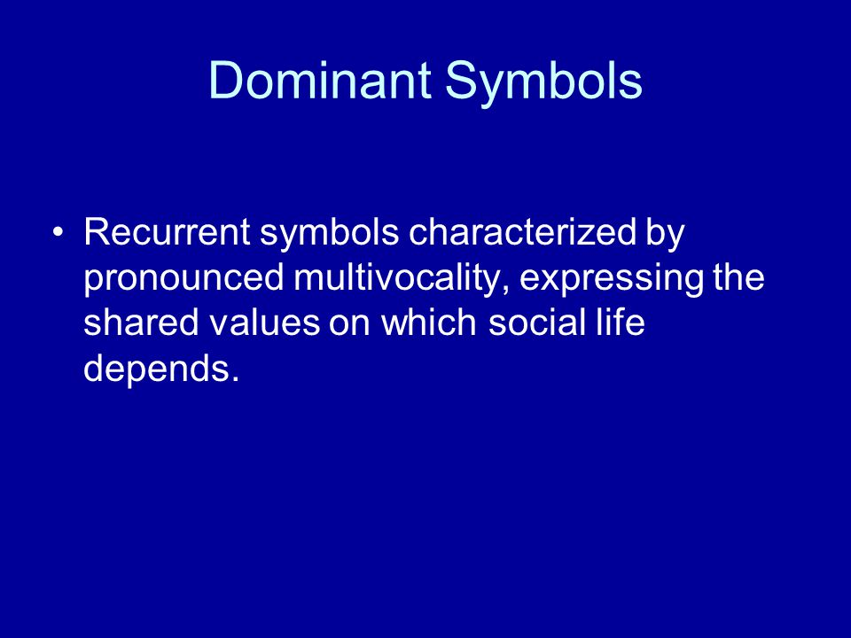 Dominant Symbols Recurrent symbols characterized by pronounced multivocality, expressing the shared values on which social life depends.