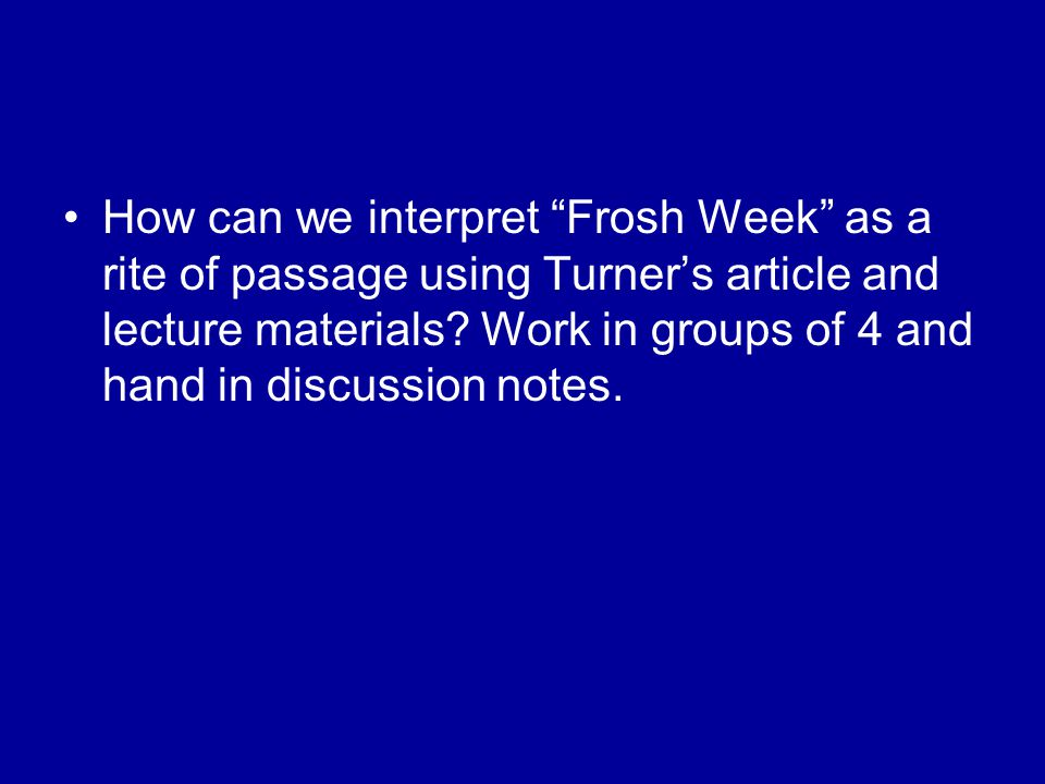 How can we interpret Frosh Week as a rite of passage using Turner's article and lecture materials.