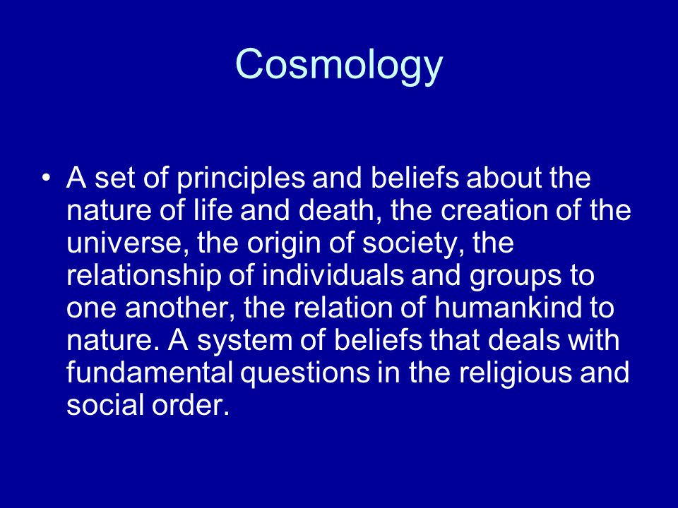 Cosmology A set of principles and beliefs about the nature of life and death, the creation of the universe, the origin of society, the relationship of individuals and groups to one another, the relation of humankind to nature.