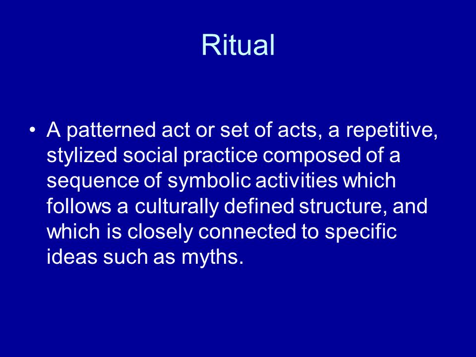 Ritual A patterned act or set of acts, a repetitive, stylized social practice composed of a sequence of symbolic activities which follows a culturally defined structure, and which is closely connected to specific ideas such as myths.