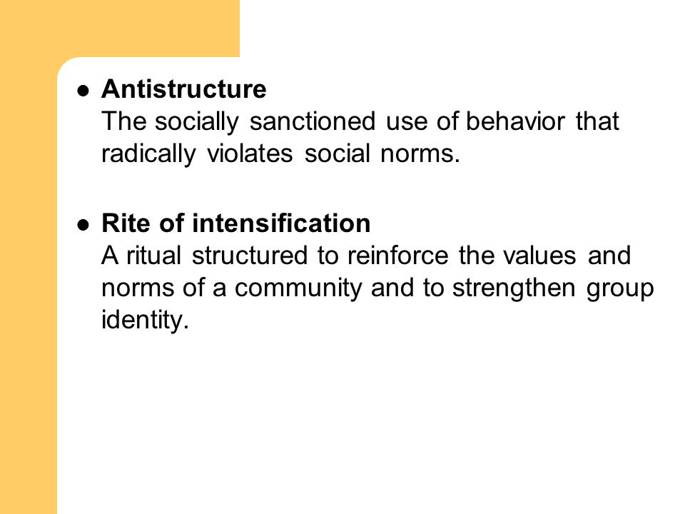 Antistructure The socially sanctioned use of behavior that radically violates social norms. Rite of intensification A ritual structured to reinforce t