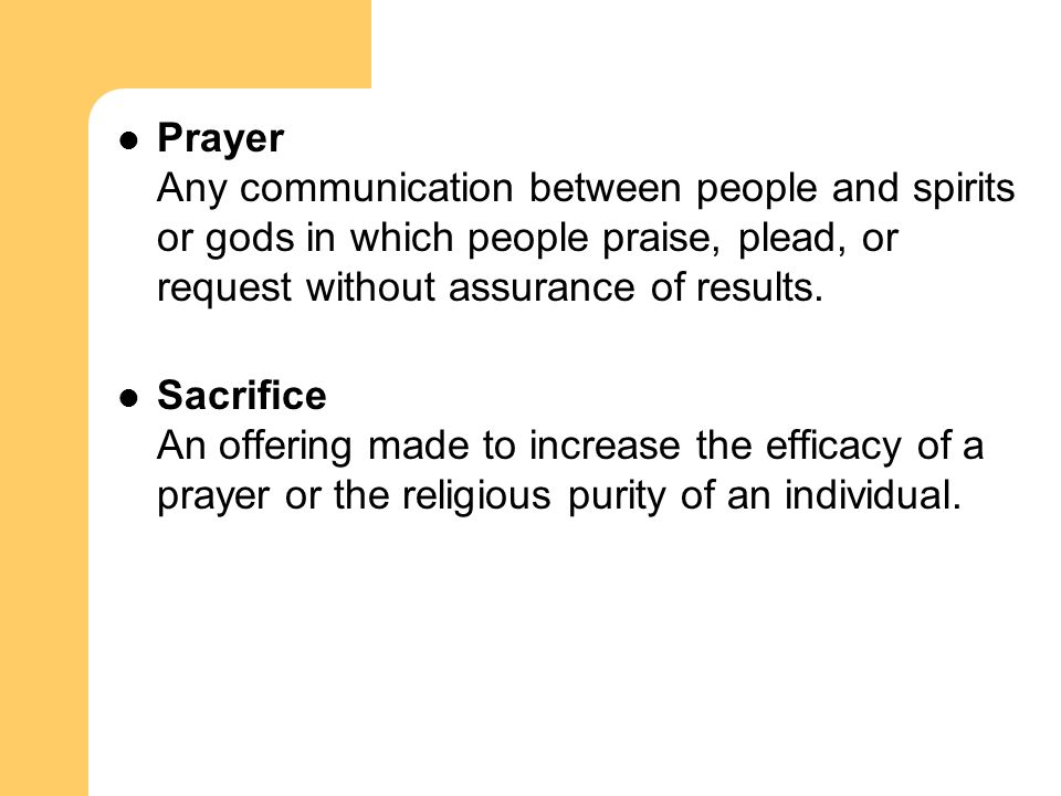 Prayer Any communication between people and spirits or gods in which people praise, plead, or request without assurance of results. Sacrifice An offer