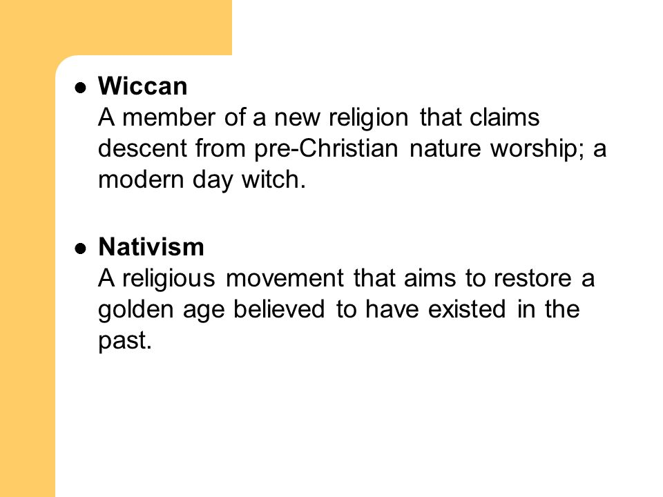 Wiccan A member of a new religion that claims descent from pre-Christian nature worship; a modern day witch. Nativism A religious movement that aims t
