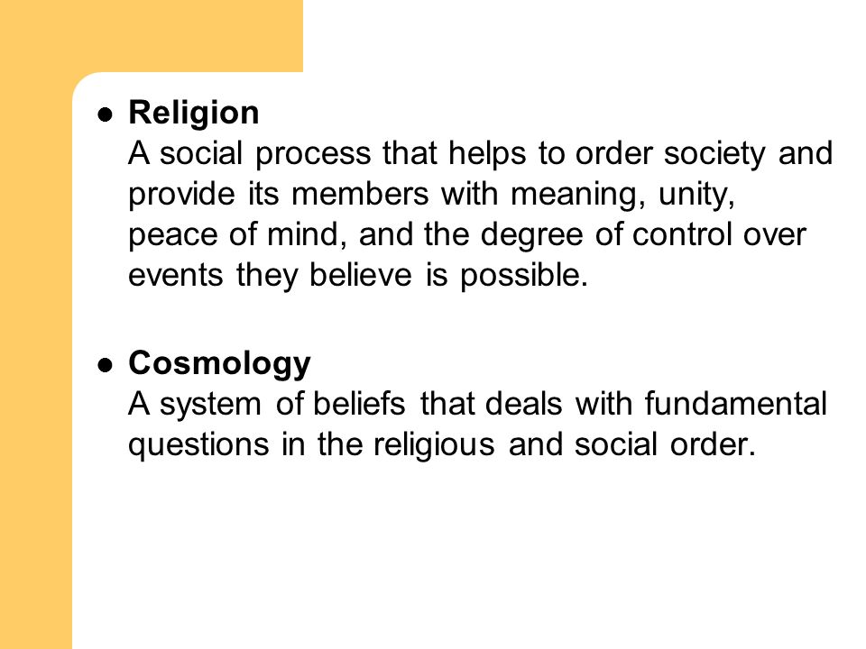 Religion A social process that helps to order society and provide its members with meaning, unity, peace of mind, and the degree of control over event